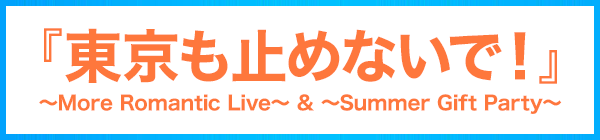 『東京も止めないで!』〜More Romantic Live〜 & 〜Summer Gift Party〜