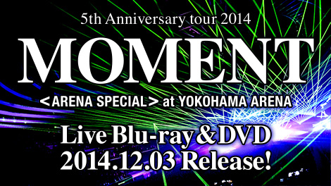 Live Blu-ray & DVD『flumpool 5th Anniversary tour 2014 「MOMENT」〈ARENA SPECIAL〉 at YOKOHAMA ARENA』2014.12.03 Release!!