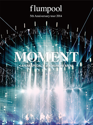 flumpool 5th Anniversary tour 2014「MOMENT」〈ARENA SPECIAL〉at YOKOHAMA ARENA